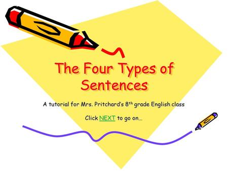 The Four Types of Sentences A tutorial for Mrs. Pritchard's 8 th grade English class Click NEXT to go on… NEXT.