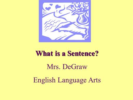 What is a Sentence? Mrs. DeGraw English Language Arts.