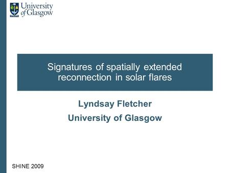 SHINE 2009 Signatures of spatially extended reconnection in solar flares Lyndsay Fletcher University of Glasgow.