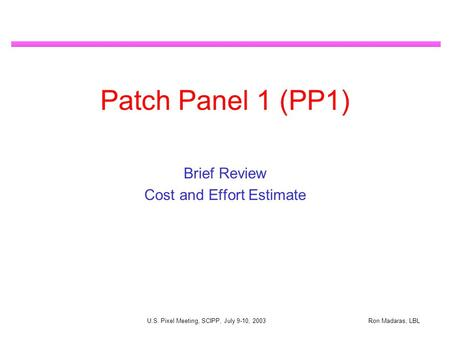 Ron Madaras, LBL U.S. Pixel Meeting, SCIPP, July 9-10, 2003 Patch Panel 1 (PP1) Brief Review Cost and Effort Estimate.