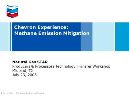 EPA Natural Gas Star Annual Meeting © Chevron 2006 Chevron Experience: Methane Emission Mitigation Natural Gas STAR Producers & Processors Technology Transfer.