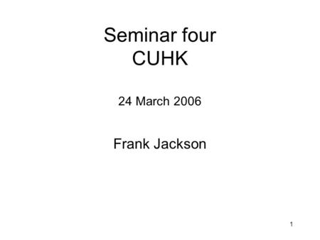 1 Seminar four CUHK 24 March 2006 Frank Jackson. 2 What we did last time Saw that the two property strategy didn't work for teleonomy Saw that for some.
