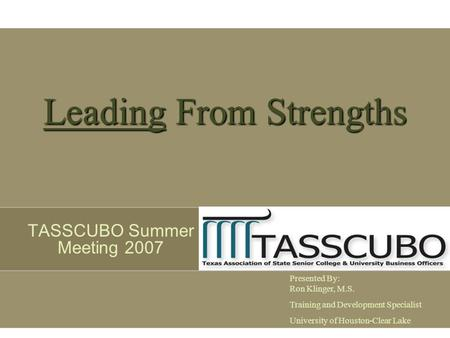Leading From Strengths TASSCUBO Summer Meeting 2007 Presented By: Ron Klinger, M.S. Training and Development Specialist University of Houston-Clear Lake.