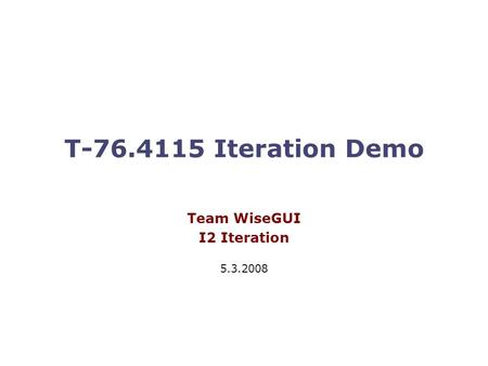 T-76.4115 Iteration Demo Team WiseGUI I2 Iteration 5.3.2008.