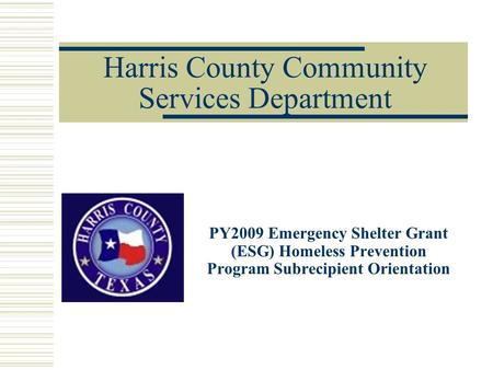 Harris County Community Services Department PY2009 Emergency Shelter Grant (ESG) Homeless Prevention Program Subrecipient Orientation To insert your company.