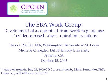 1 The EBA Work Group: Development of a conceptual framework to guide use of evidence based cancer control interventions Debbie Pfeiffer, MA; Washington.