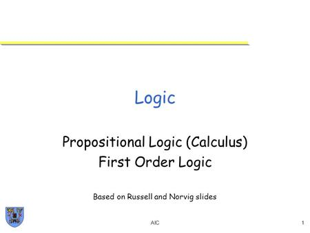 AIC1 Logic Propositional Logic (Calculus) First Order Logic Based on Russell and Norvig slides.