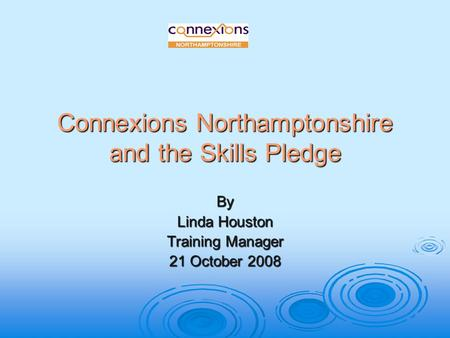 Connexions Northamptonshire and the Skills Pledge By Linda Houston Training Manager 21 October 2008.