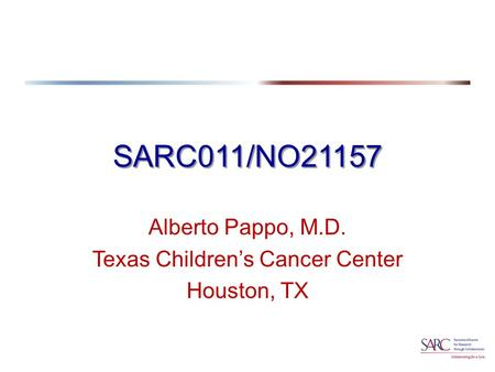 SARC011/NO21157 Alberto Pappo, M.D. Texas Children's Cancer Center Houston, TX.