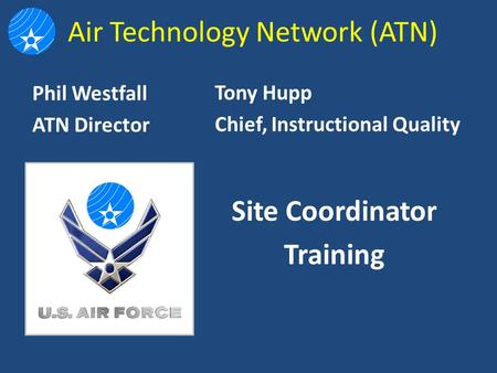 Air Technology Network (ATN) Tony Hupp Chief, Instructional Quality Site Coordinator Training Phil Westfall ATN Director.