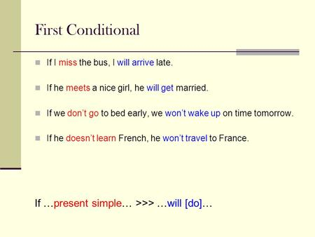 First Conditional If I miss the bus, I will arrive late. If he meets a nice girl, he will get married. If we don't go to bed early, we won't wake up on.
