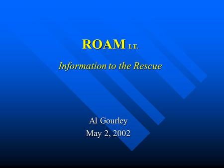 ROAM I.T. Information to the Rescue Al Gourley May 2, 2002.