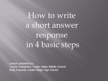 How to write a short answer response in 4 basic steps Lesson prepared by: Laurie Humphries, Cedar Valley Middle School Andy Esquivel, Cedar Ridge High.