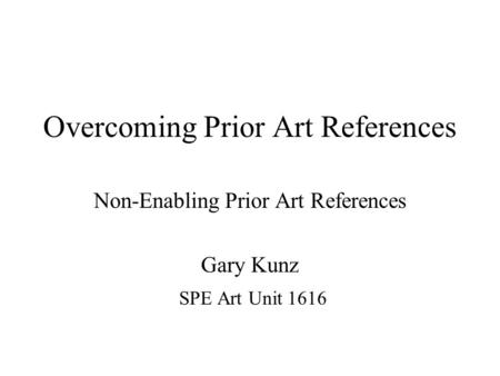 Overcoming Prior Art References Non-Enabling Prior Art References Gary Kunz SPE Art Unit 1616.
