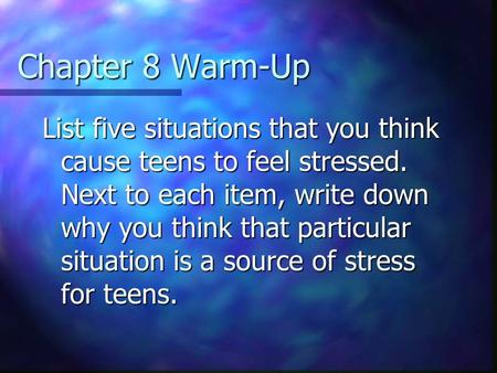 Chapter 8 Warm-Up List five situations that you think cause teens to feel stressed. Next to each item, write down why you think that particular situation.