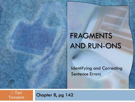 FRAGMENTS AND RUN-ONS Identifying and Correcting Sentence Errors  Teri Tosspon Chapter 8, pg 142.