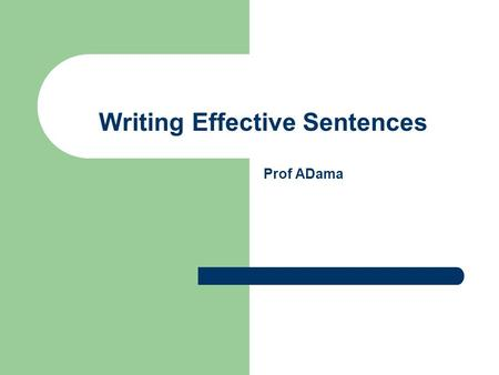 Writing Effective Sentences Prof ADama. Objective To help the student write clear and effective sentences.