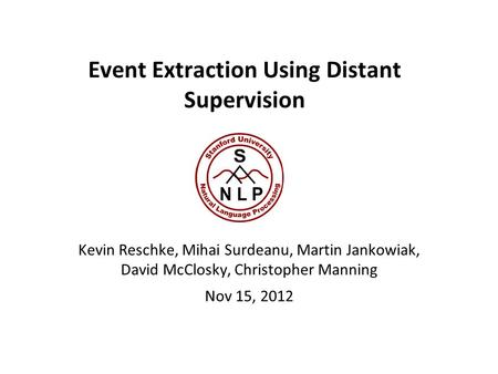 Event Extraction Using Distant Supervision Kevin Reschke, Mihai Surdeanu, Martin Jankowiak, David McClosky, Christopher Manning Nov 15, 2012.