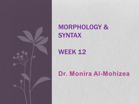 Dr. Monira Al-Mohizea MORPHOLOGY & SYNTAX WEEK 12.