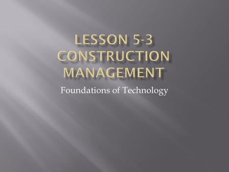 Foundations of Technology.  To familiarize students with the function, applications, and requirements of construction management.