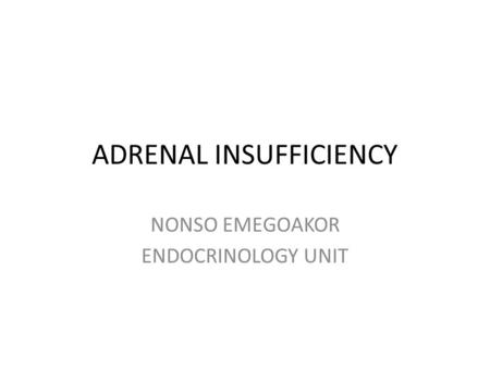 ADRENAL INSUFFICIENCY NONSO EMEGOAKOR ENDOCRINOLOGY UNIT.