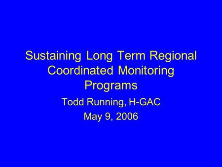 Sustaining Long Term Regional Coordinated Monitoring Programs Todd Running, H-GAC May 9, 2006.