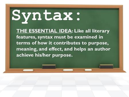 Syntax: THE ESSENTIAL IDEA: Like all literary features, syntax must be examined in terms of how it contributes to purpose, meaning, and effect, and helps.