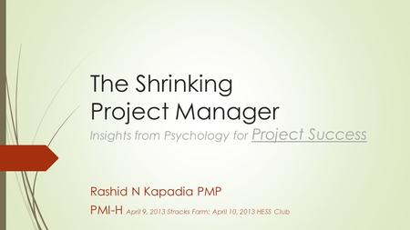 The Shrinking Project Manager Insights from Psychology for Project Success Rashid N Kapadia PMP PMI-H April 9, 2013 Stracks Farm: April 10, 2013 HESS Club.