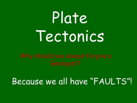 "Plate Tectonics Why should you always forgive a Geologist? Because we all have ""FAULTS""!"