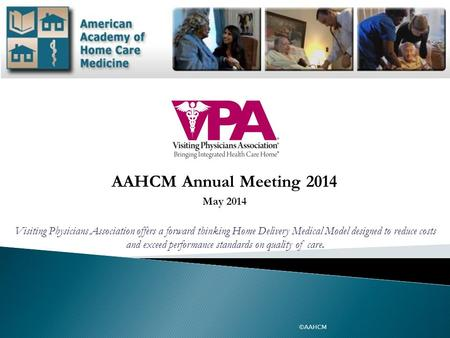 AAHCM Annual Meeting 2014 May 2014 ©AAHCM Visiting Physicians Association offers a forward thinking Home Delivery Medical Model designed to reduce costs.
