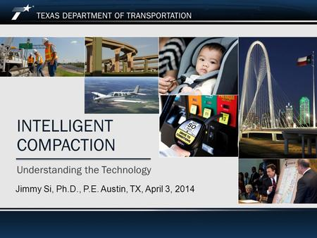Understanding the Technology INTELLIGENT COMPACTION Jimmy Si, Ph.D., P.E. Austin, TX, April 3, 2014.