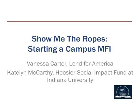 Show Me The Ropes: Starting a Campus MFI Vanessa Carter, Lend for America Katelyn McCarthy, Hoosier Social Impact Fund at Indiana University.