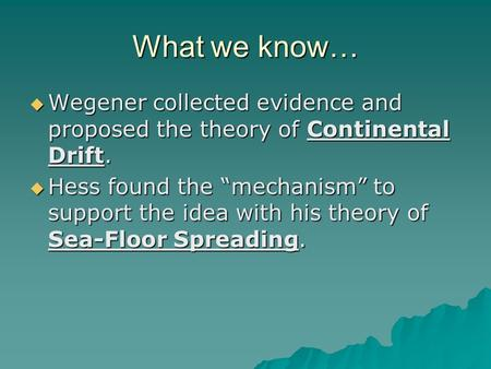 "What we know…  Wegener collected evidence and proposed the theory of Continental Drift.  Hess found the ""mechanism"" to support the idea with his theory."