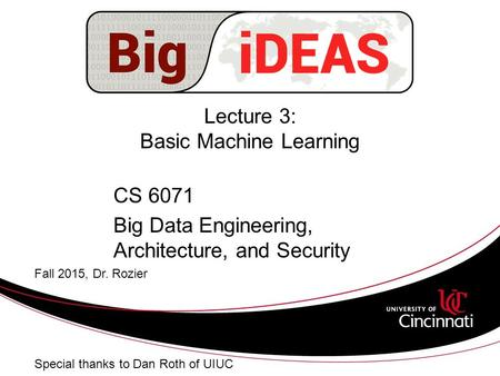 Lecture 3: Basic Machine Learning CS 6071 Big Data Engineering, Architecture, and Security Fall 2015, Dr. Rozier Special thanks to Dan Roth of UIUC.