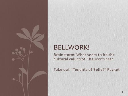 "Brainstorm: What seem to be the cultural values of Chaucer's era? Take out ""Tenants of Belief"" Packet 1 BELLWORK!"