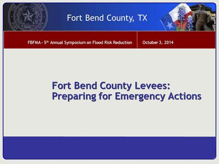 October 3, 2014 Fort Bend County, TX FBFMA – 5 th Annual Symposium on Flood Risk Reduction Fort Bend County Levees: Preparing for Emergency Actions.