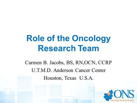 Role of the Oncology Research Team Carmen B. Jacobs, BS, RN,OCN, CCRP U.T.M.D. Anderson Cancer Center Houston, Texas U.S.A.