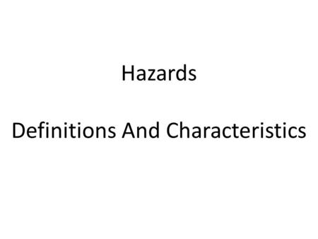 Hazards Definitions And Characteristics. Definitions Hazard: A threat (whether natural or human) that has the potential to cause loss of life, injury,