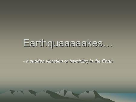 Earthquaaaaakes… - a sudden vibration or trembling in the Earth.