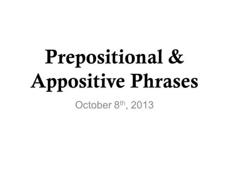 Prepositional & Appositive Phrases October 8 th, 2013.
