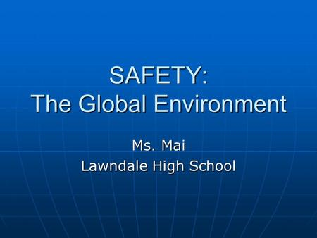 SAFETY: The Global Environment Ms. Mai Lawndale High School.
