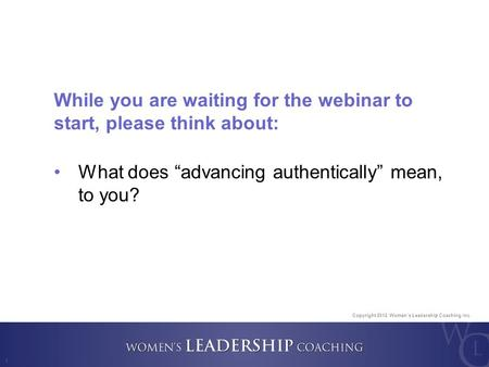 "Copyright 2012, Women's Leadership Coaching Inc. 1 While you are waiting for the webinar to start, please think about: What does ""advancing authentically"""