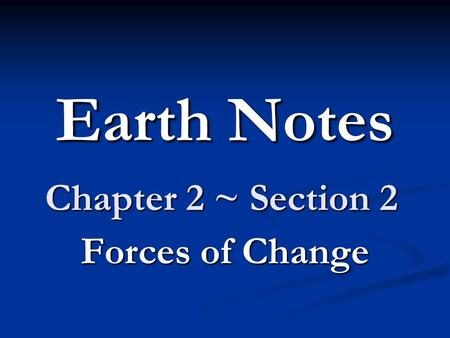 Earth Notes Chapter 2 ~ Section 2 Forces of Change.