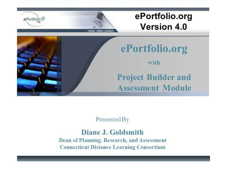EPortfolio.org Version 4.0 ePortfolio.org with Project Builder and Assessment Module Presented By Diane J. Goldsmith Dean of Planning, Research, and Assessment.