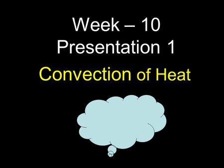1 Convection of Heat Week – 10 Presentation 1. How do winds/clouds/water move? How do clouds move? What do you know about Ocean currents ? Do you think.
