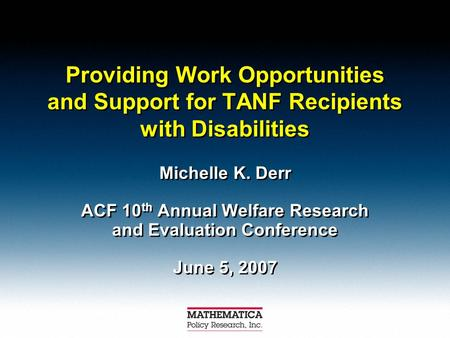 Providing Work Opportunities and Support for TANF Recipients with Disabilities Michelle K. Derr ACF 10 th Annual Welfare Research and Evaluation Conference.