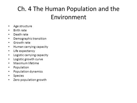 Ch. 4 The Human Population and the Environment Age structure Birth rate Death rate Demographic transition Growth rate Human carrying capacity Life expectancy.