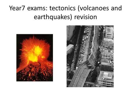 Year7 exams: tectonics (volcanoes and earthquakes) revision.
