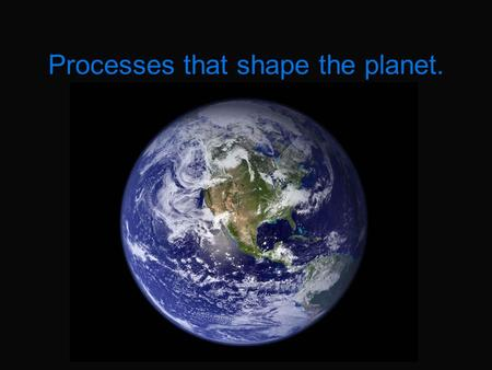 Processes that shape the planet.. Earth's Internal Layers The crust (oxygen, silicon, magnesium and iron) The mantle (silicon & oxygen) Outer core (iron.