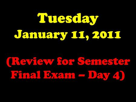 Tuesday January 11, 2011 (Review for Semester Final Exam – Day 4)